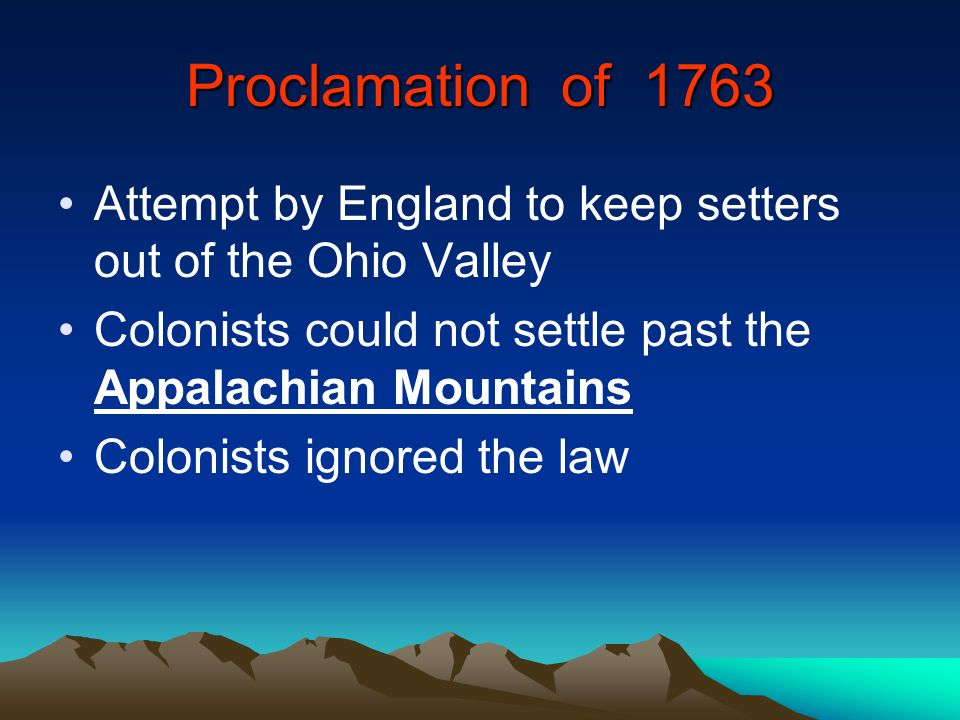 Proclamation of 1763 Attempt by England to keep setters out of the Ohio Valley. Colonists could not settle past the Appalachian Mountains.