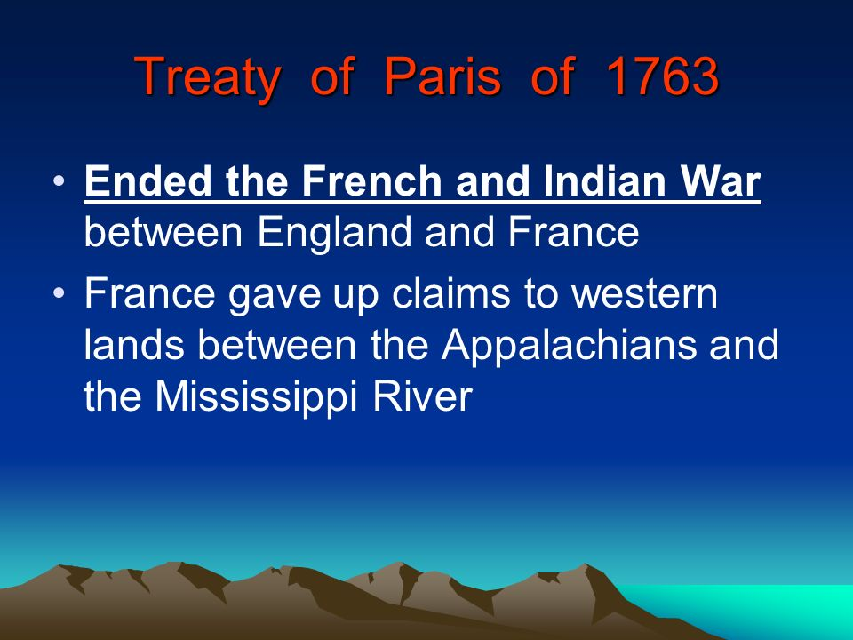 Treaty of Paris of 1763 Ended the French and Indian War between England and France.
