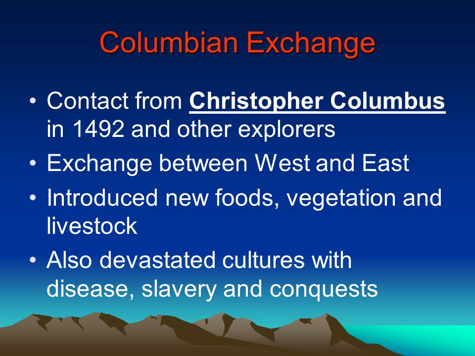 Columbian Exchange Contact from Christopher Columbus in 1492 and other explorers. Exchange between West and East.