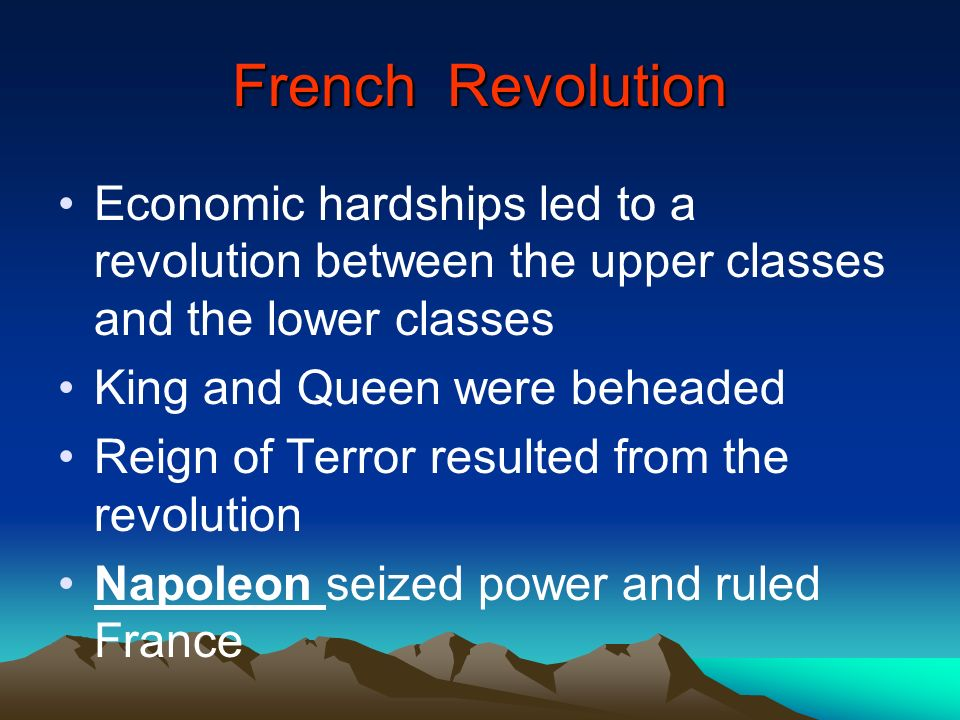 French Revolution Economic hardships led to a revolution between the upper classes and the lower classes.