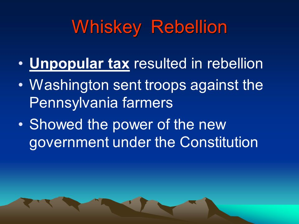 Whiskey Rebellion Unpopular tax resulted in rebellion