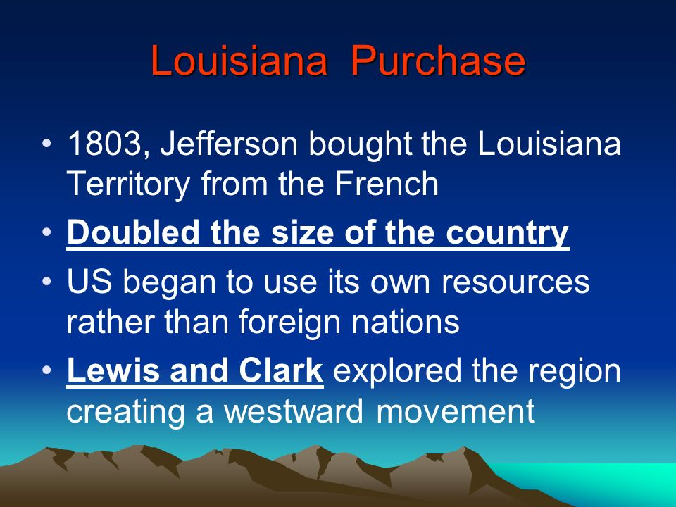 Louisiana Purchase 1803, Jefferson bought the Louisiana Territory from the French. Doubled the size of the country.