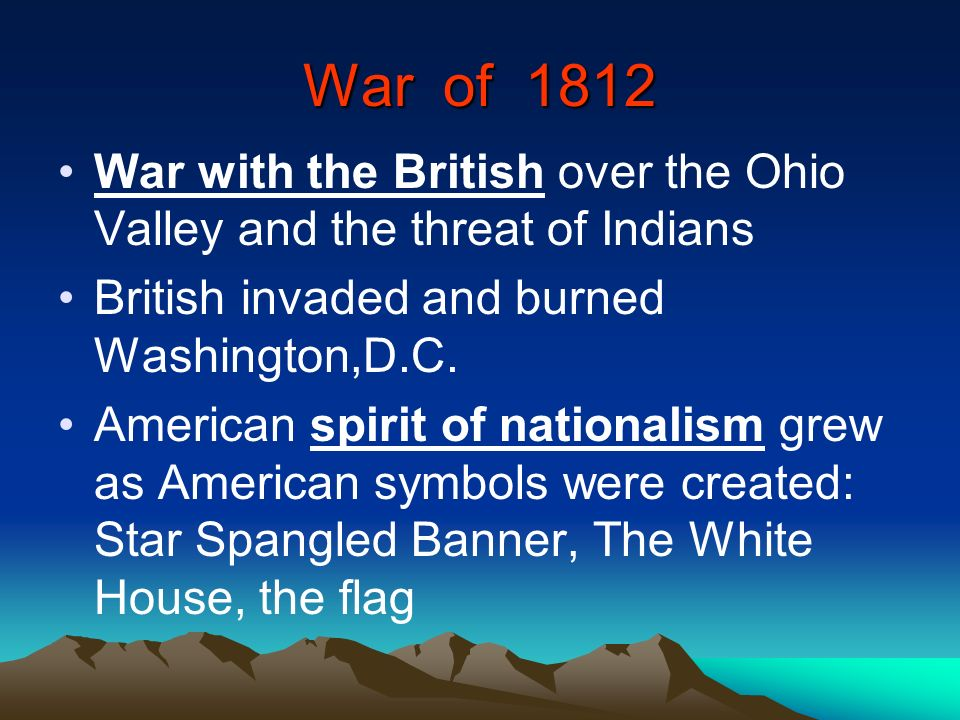 War of 1812 War with the British over the Ohio Valley and the threat of Indians. British invaded and burned Washington,D.C.