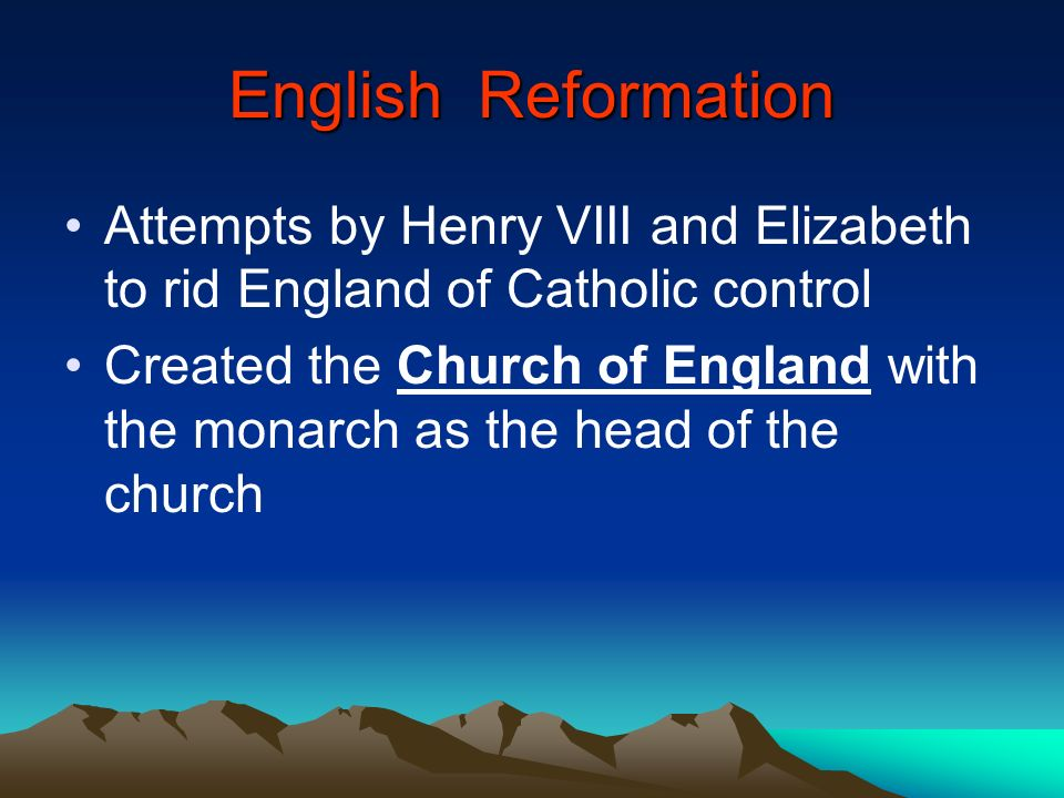 English Reformation Attempts by Henry VIII and Elizabeth to rid England of Catholic control.