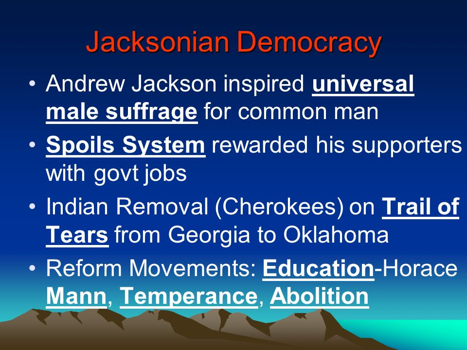 Jacksonian Democracy Andrew Jackson inspired universal male suffrage for common man. Spoils System rewarded his supporters with govt jobs.