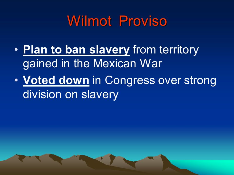Wilmot Proviso Plan to ban slavery from territory gained in the Mexican War.
