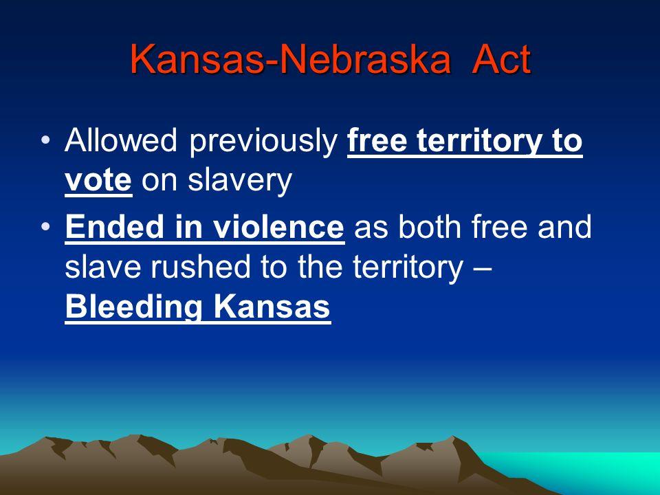 Kansas-Nebraska Act Allowed previously free territory to vote on slavery.