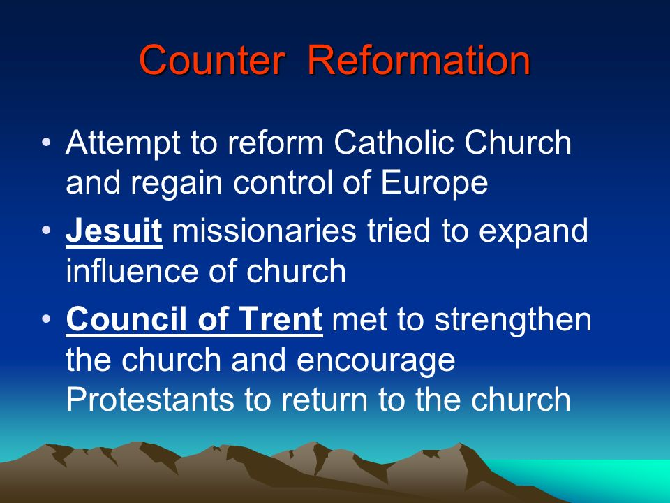 Counter Reformation Attempt to reform Catholic Church and regain control of Europe. Jesuit missionaries tried to expand influence of church.