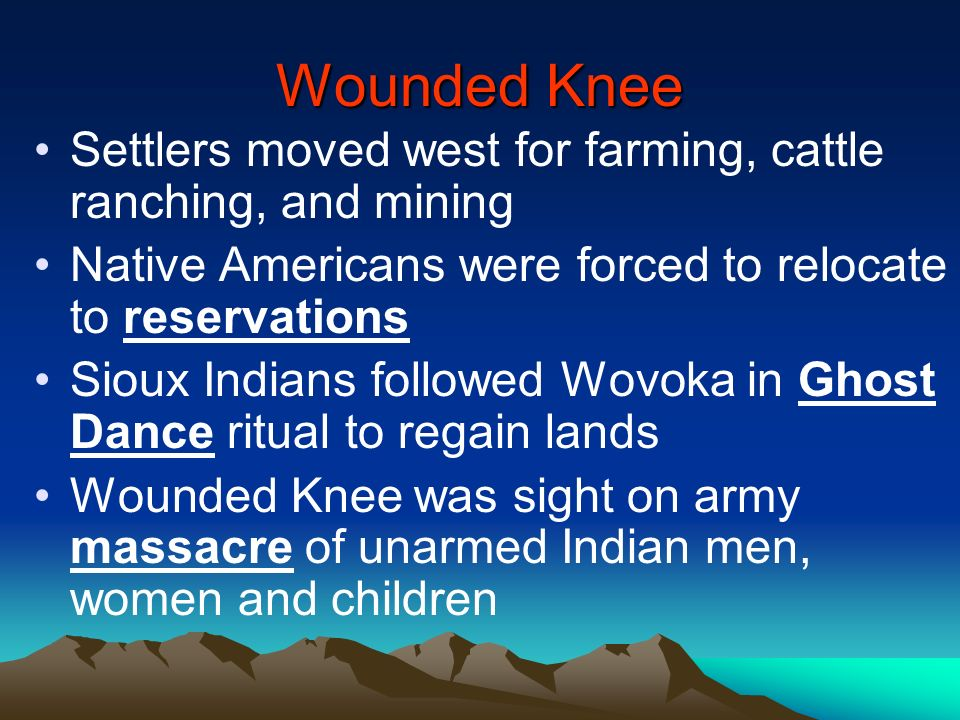 Wounded Knee Settlers moved west for farming, cattle ranching, and mining. Native Americans were forced to relocate to reservations.