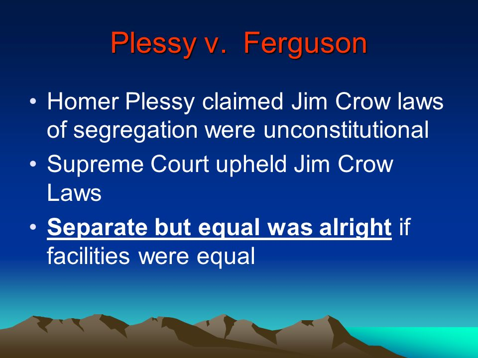 Plessy v. Ferguson Homer Plessy claimed Jim Crow laws of segregation were unconstitutional. Supreme Court upheld Jim Crow Laws.