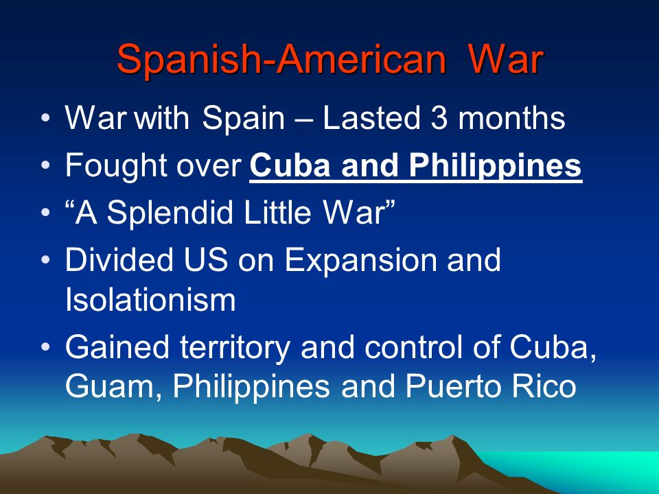 Spanish-American War War with Spain – Lasted 3 months