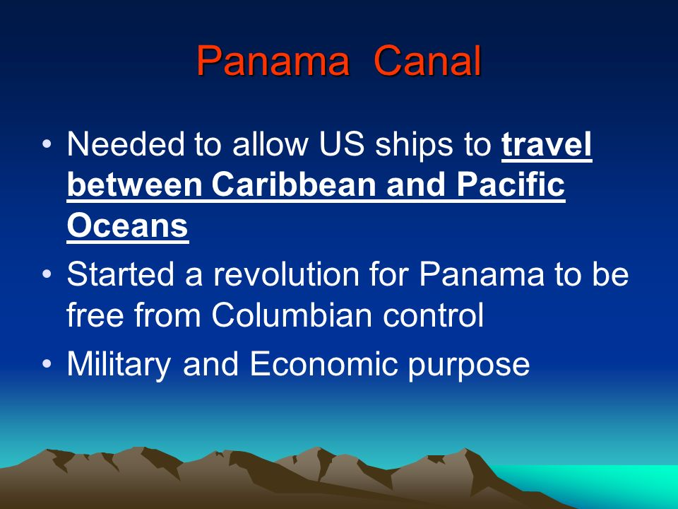 Panama Canal Needed to allow US ships to travel between Caribbean and Pacific Oceans.