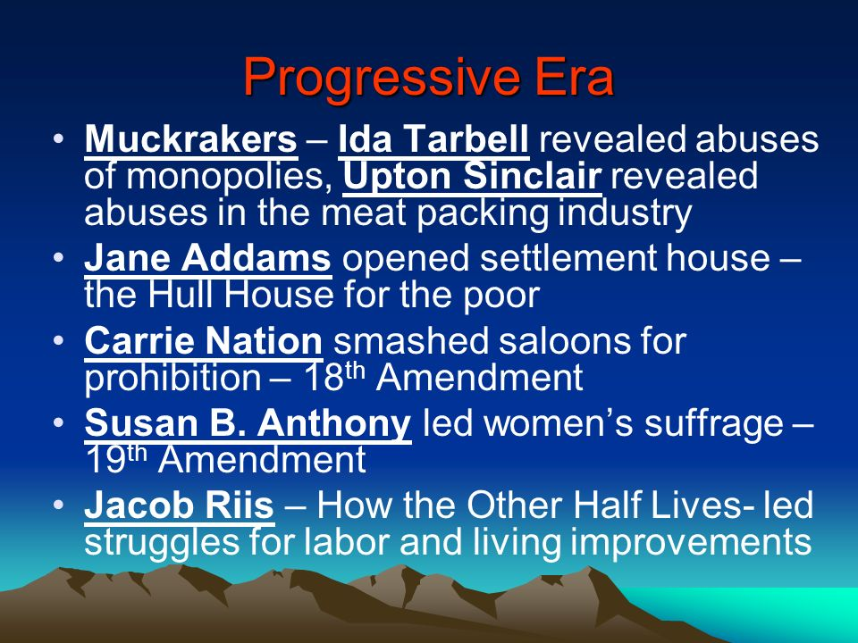 Progressive Era Muckrakers – Ida Tarbell revealed abuses of monopolies, Upton Sinclair revealed abuses in the meat packing industry.