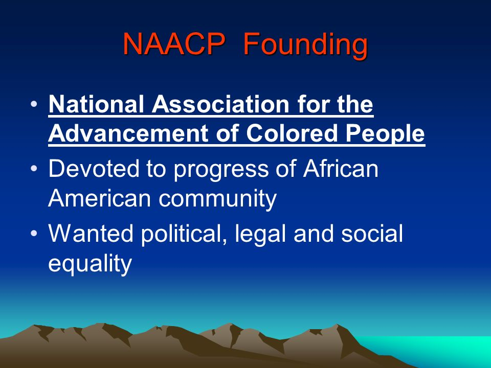 NAACP Founding National Association for the Advancement of Colored People. Devoted to progress of African American community.
