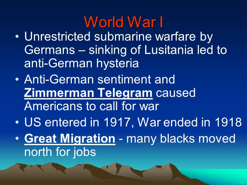 World War I Unrestricted submarine warfare by Germans – sinking of Lusitania led to anti-German hysteria.
