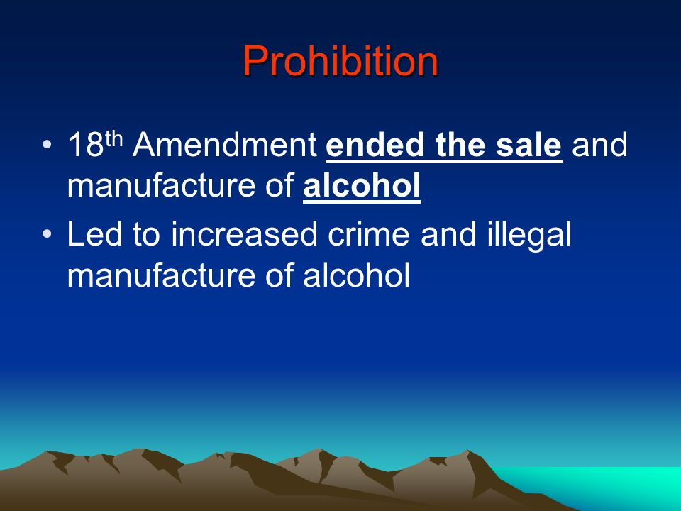 Prohibition 18th Amendment ended the sale and manufacture of alcohol