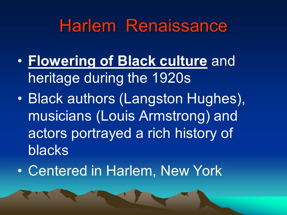 Harlem Renaissance Flowering of Black culture and heritage during the 1920s.