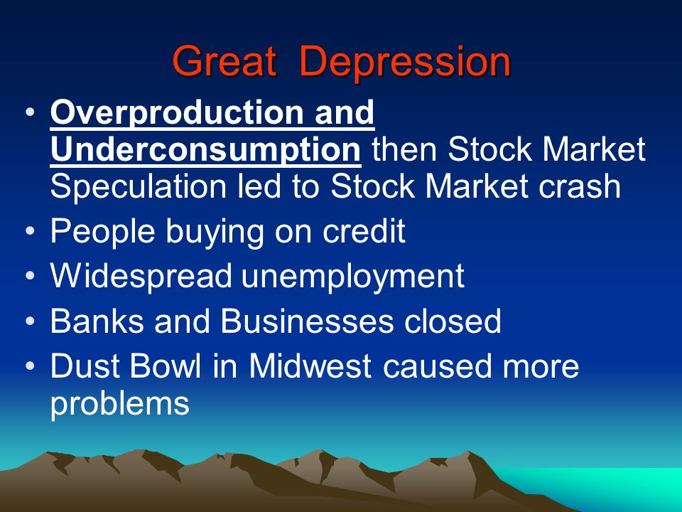 Great Depression Overproduction and Underconsumption then Stock Market Speculation led to Stock Market crash.