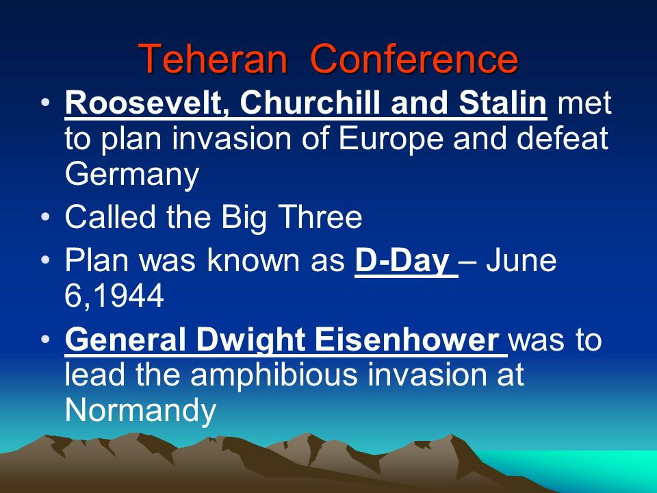 Teheran Conference Roosevelt, Churchill and Stalin met to plan invasion of Europe and defeat Germany.