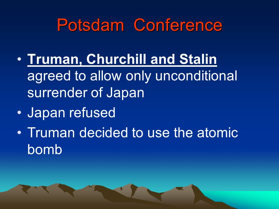 Potsdam Conference Truman, Churchill and Stalin agreed to allow only unconditional surrender of Japan.