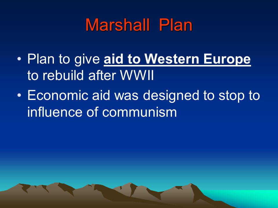 Marshall Plan Plan to give aid to Western Europe to rebuild after WWII