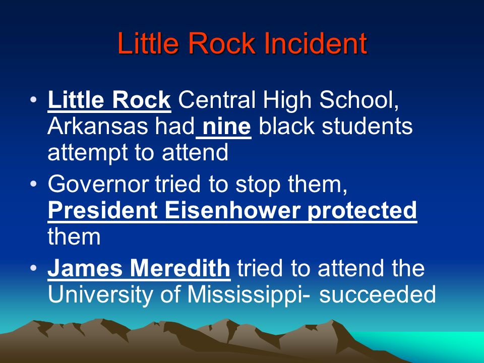 Little Rock Incident Little Rock Central High School, Arkansas had nine black students attempt to attend.