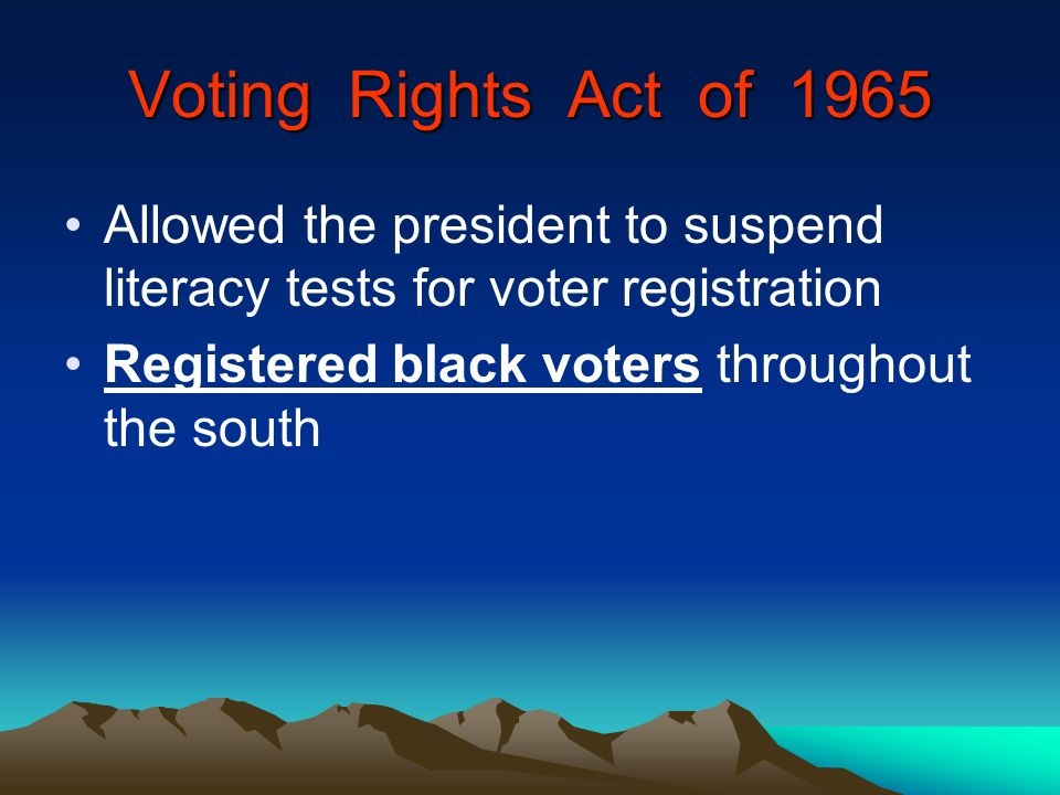 Voting Rights Act of 1965 Allowed the president to suspend literacy tests for voter registration.