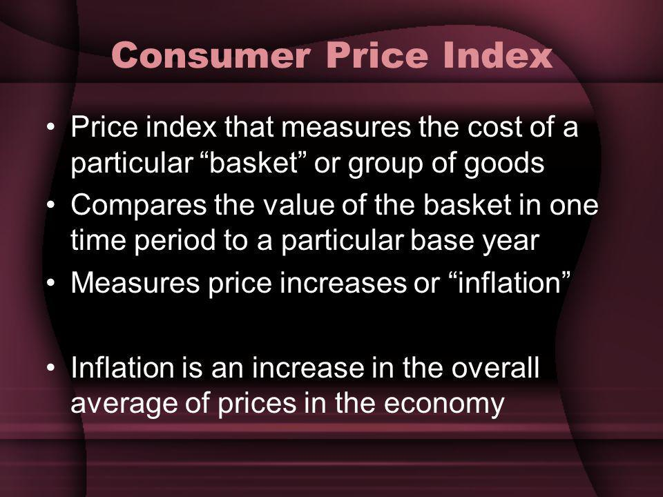 Consumer Price Index Price index that measures the cost of a particular basket or group of goods.