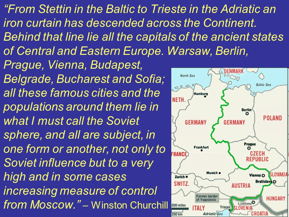 From Stettin in the Baltic to Trieste in the Adriatic an iron curtain has descended across the Continent.