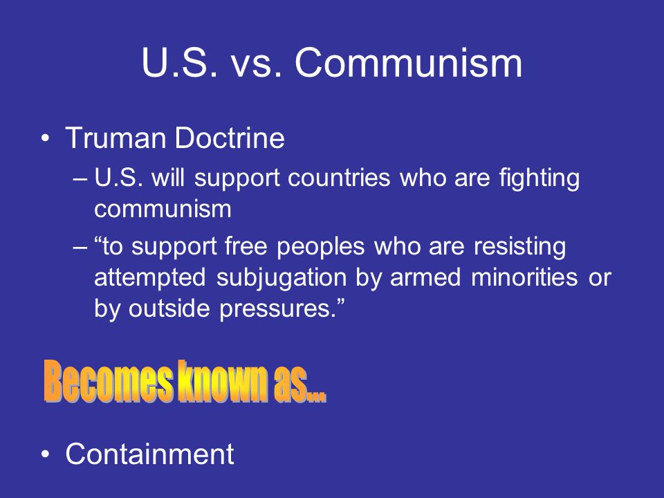 U.S. vs. Communism Becomes known as... Truman Doctrine Containment