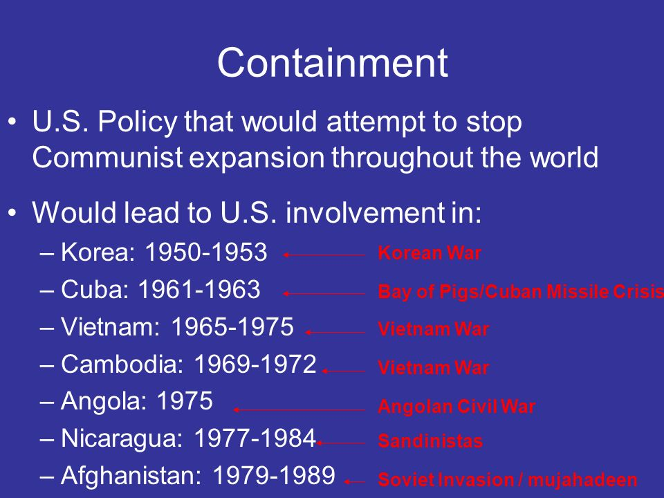 Containment U.S. Policy that would attempt to stop Communist expansion throughout the world. Would lead to U.S. involvement in: