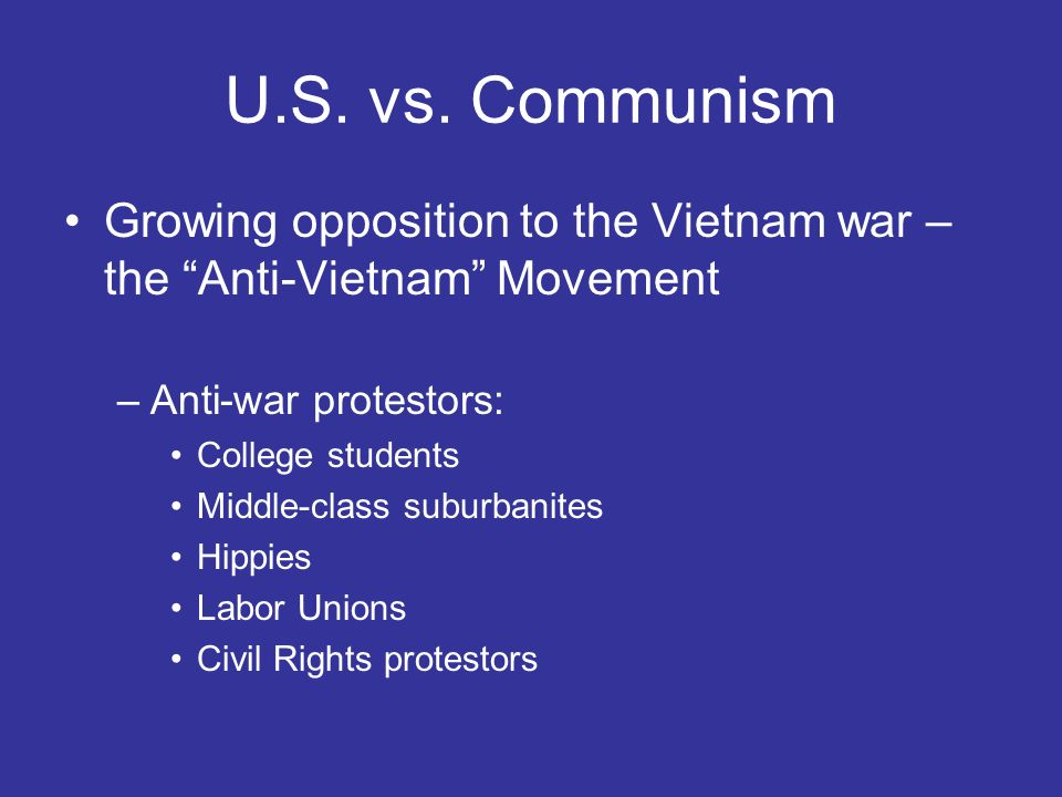 U.S. vs. Communism Growing opposition to the Vietnam war – the Anti-Vietnam Movement. Anti-war protestors:
