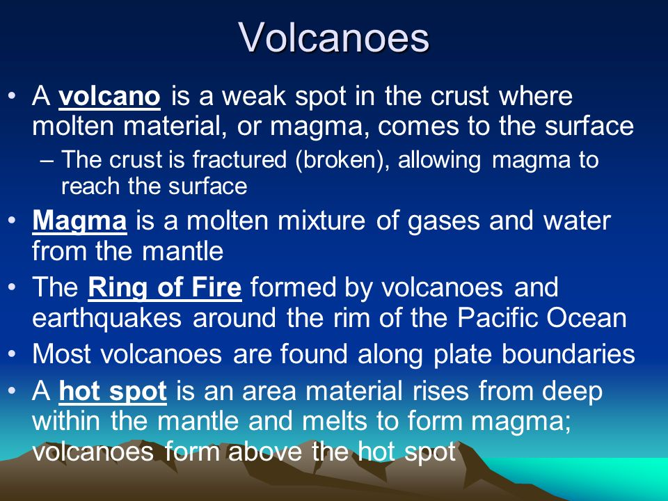 Volcanoes A volcano is a weak spot in the crust where molten material, or magma, comes to the surface.