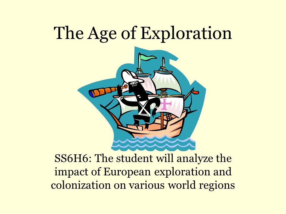 The Age of Exploration SS6H6: The student will analyze the impact of European exploration and colonization on various world regions.