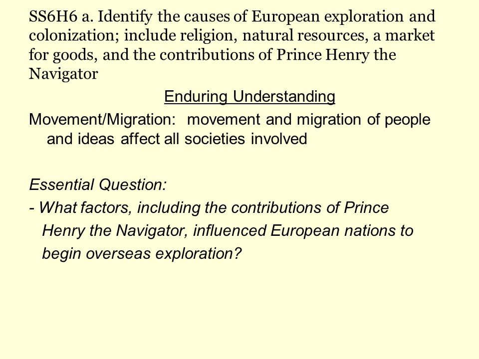 SS6H6 a. Identify the causes of European exploration and colonization; include religion, natural resources, a market for goods, and the contributions of Prince Henry the Navigator