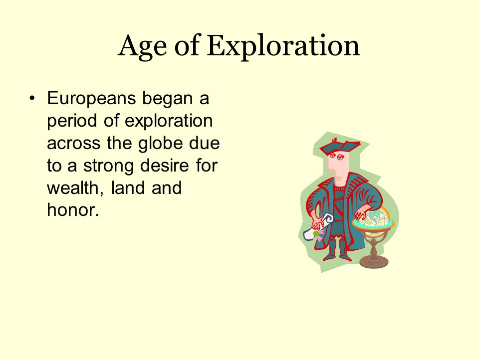 Age of Exploration Europeans began a period of exploration across the globe due to a strong desire for wealth, land and honor.