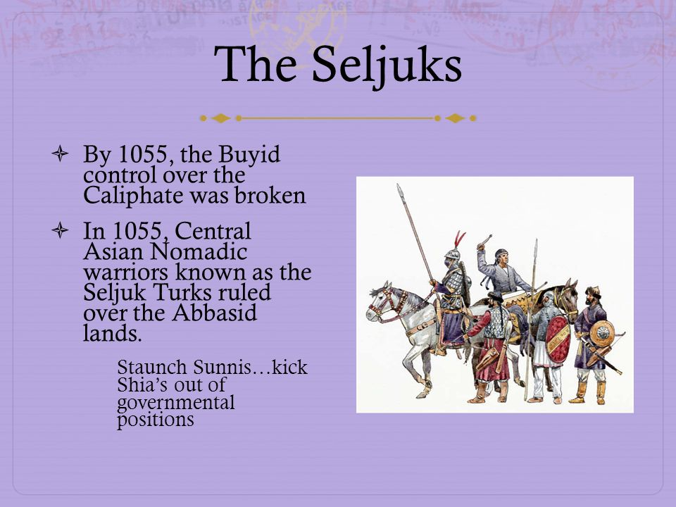 The Seljuks By 1055, the Buyid control over the Caliphate was broken