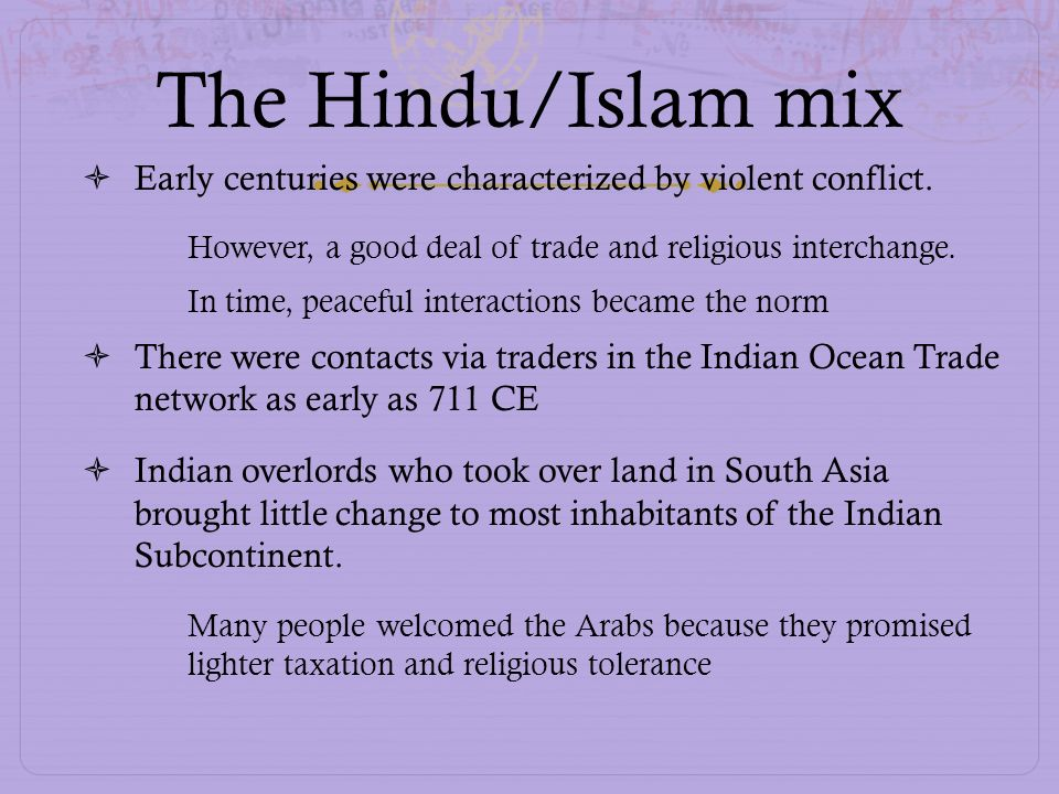 The Hindu/Islam mix Early centuries were characterized by violent conflict. However, a good deal of trade and religious interchange.