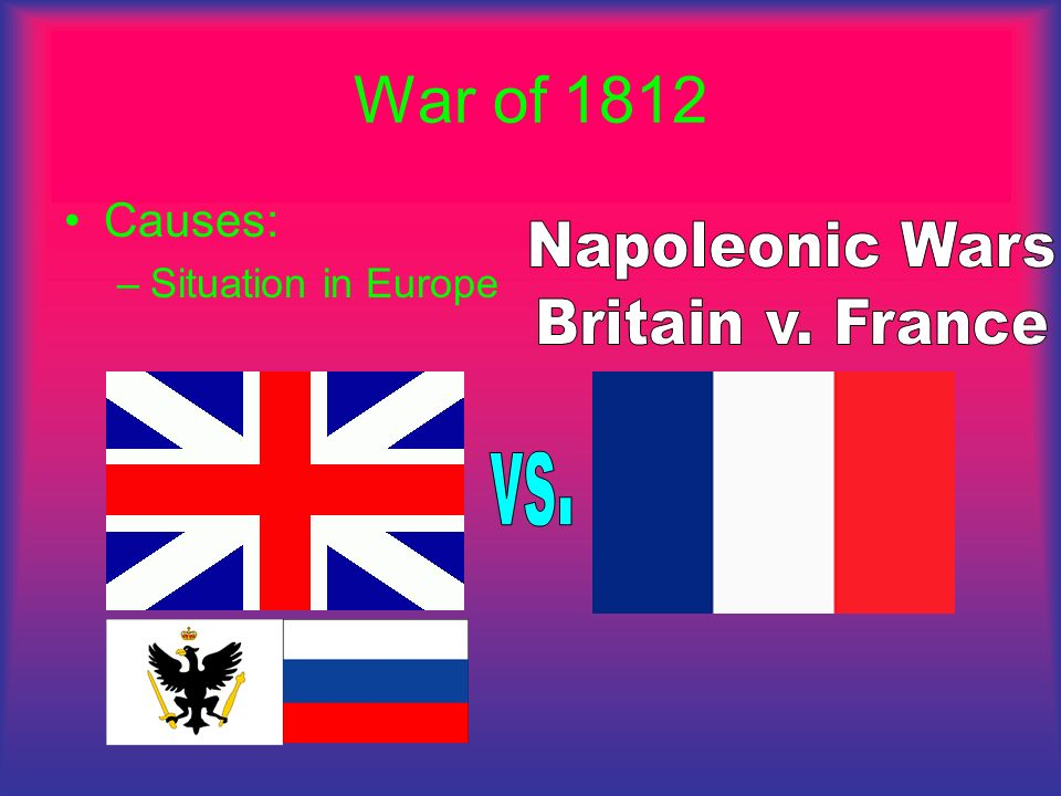 War of 1812 Napoleonic Wars Britain v. France vs. Causes: