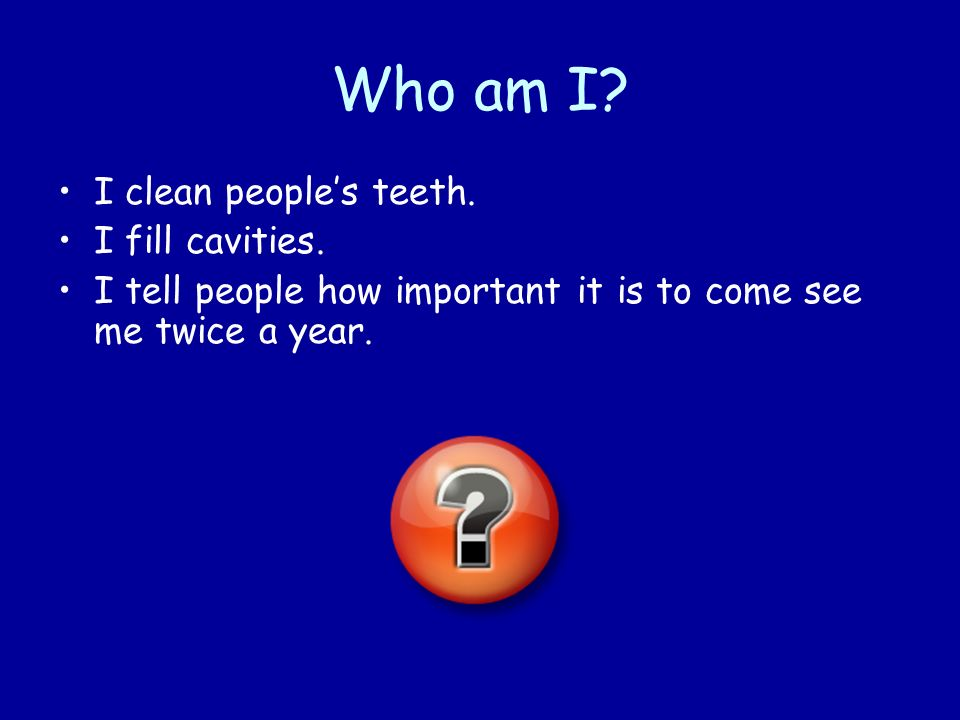 Who am I I clean people's teeth. I fill cavities.