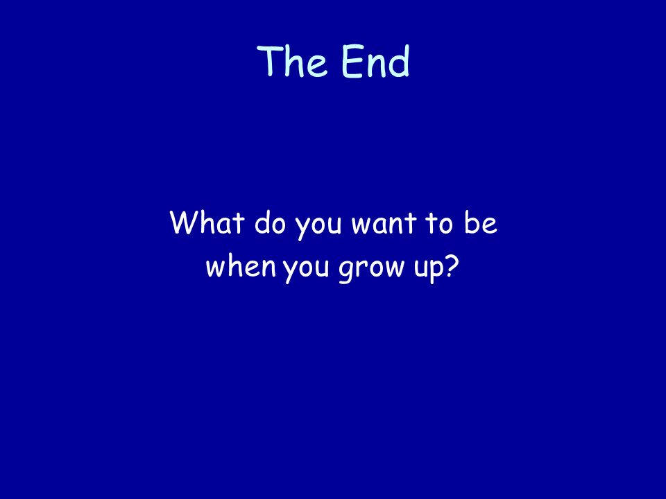 The End What do you want to be when you grow up