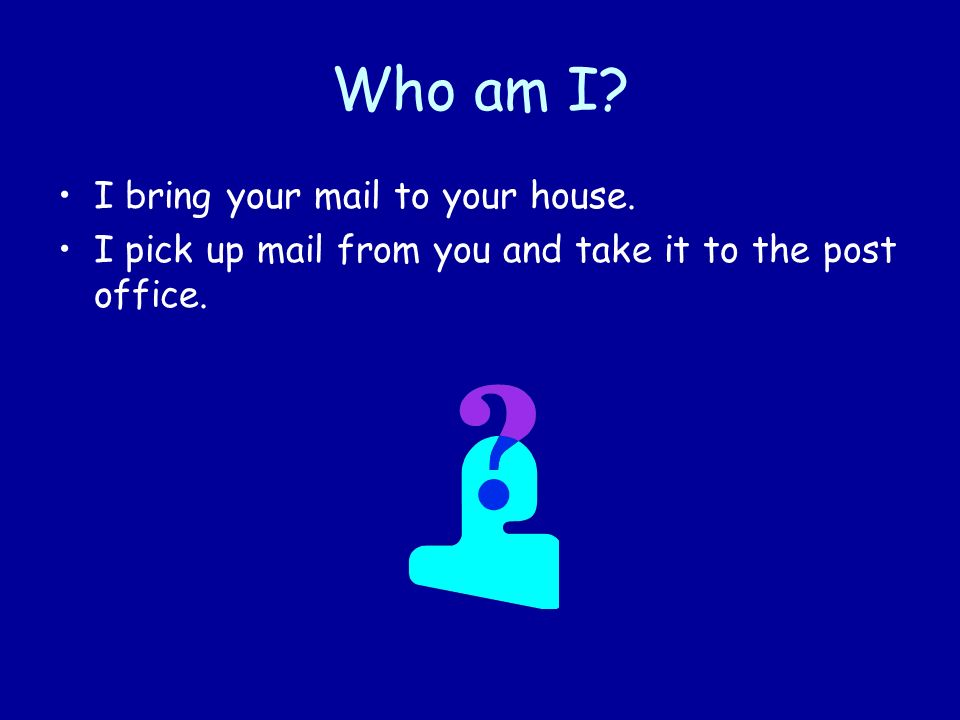 Who am I I bring your mail to your house.