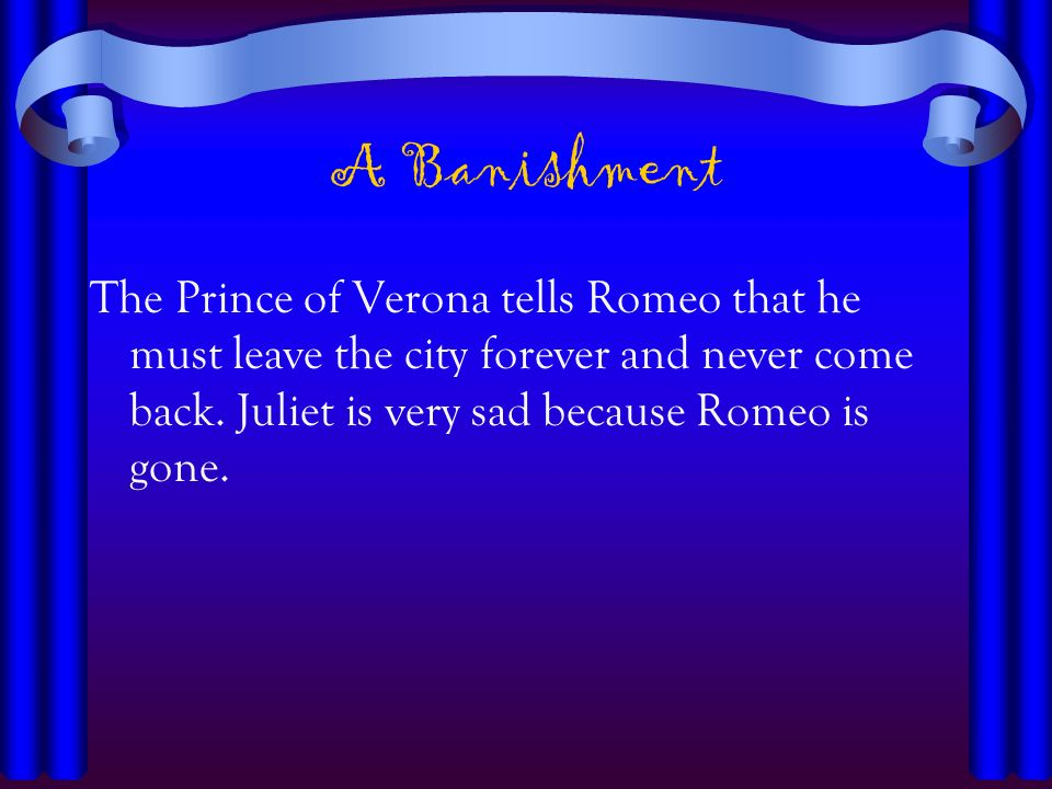 A Banishment The Prince of Verona tells Romeo that he must leave the city forever and never come back.