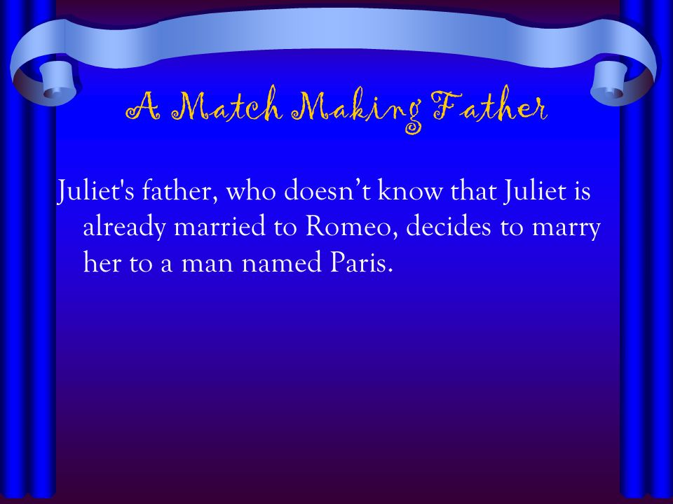 A Match Making FatherJuliet s father, who doesn't know that Juliet is already married to Romeo, decides to marry her to a man named Paris.