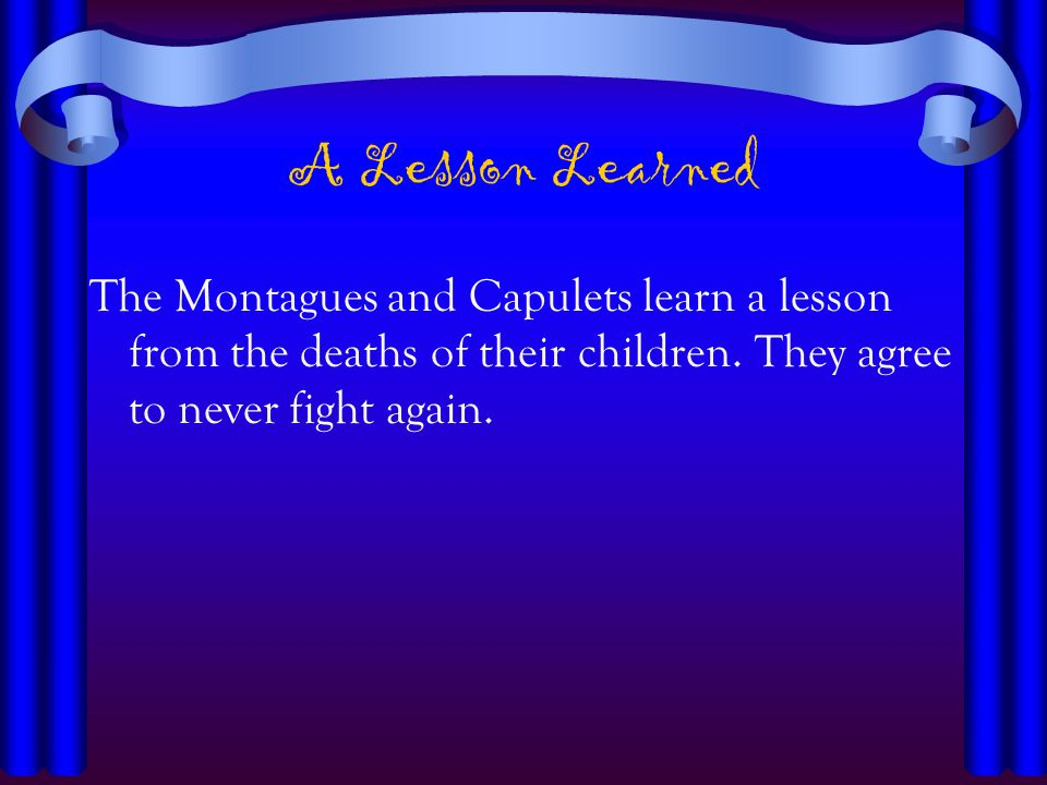 A Lesson Learned The Montagues and Capulets learn a lesson from the deaths of their children.