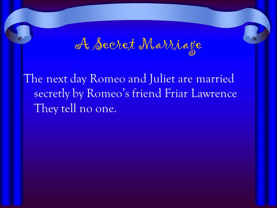 A Secret MarriageThe next day Romeo and Juliet are married secretly by Romeo's friend Friar Lawrence They tell no one.