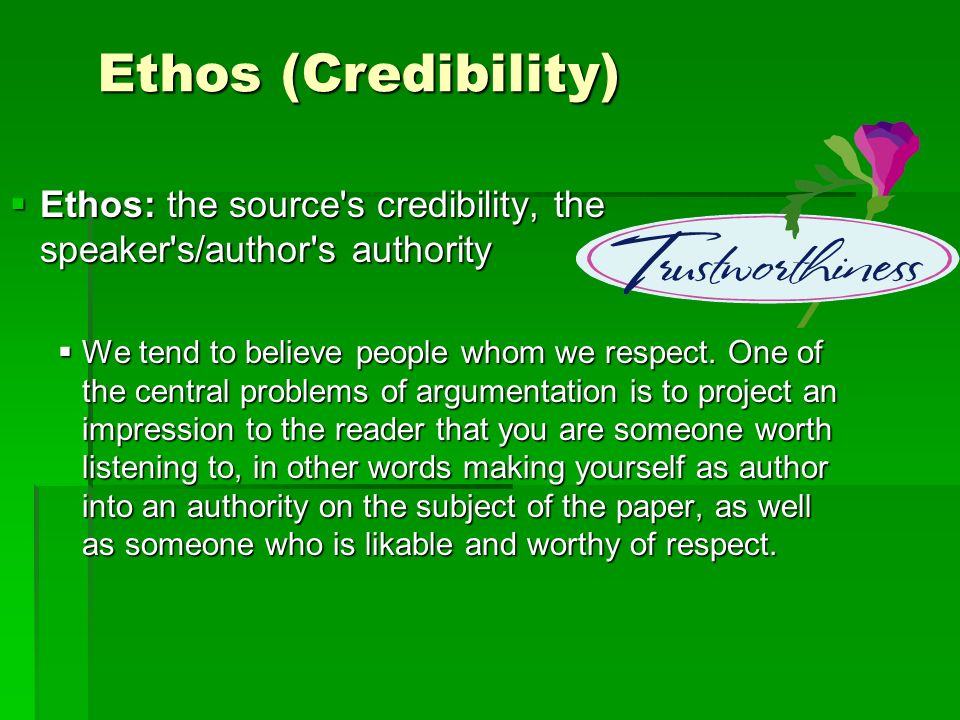 Ethos (Credibility) Ethos: the source s credibility, the speaker s/author s authority.
