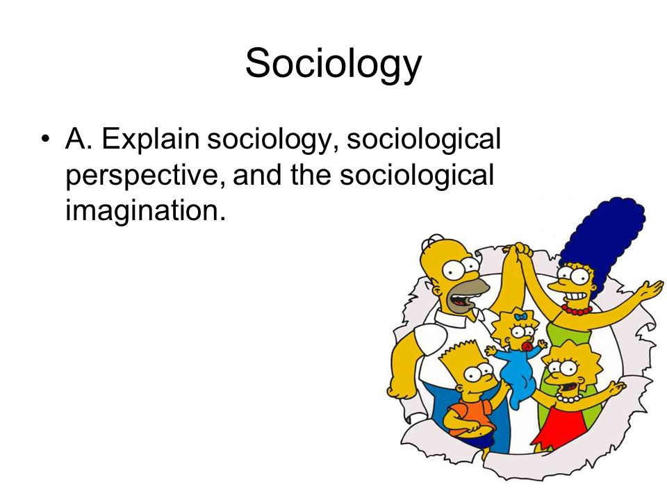 Sociology A. Explain sociology, sociological perspective, and the sociological imagination.