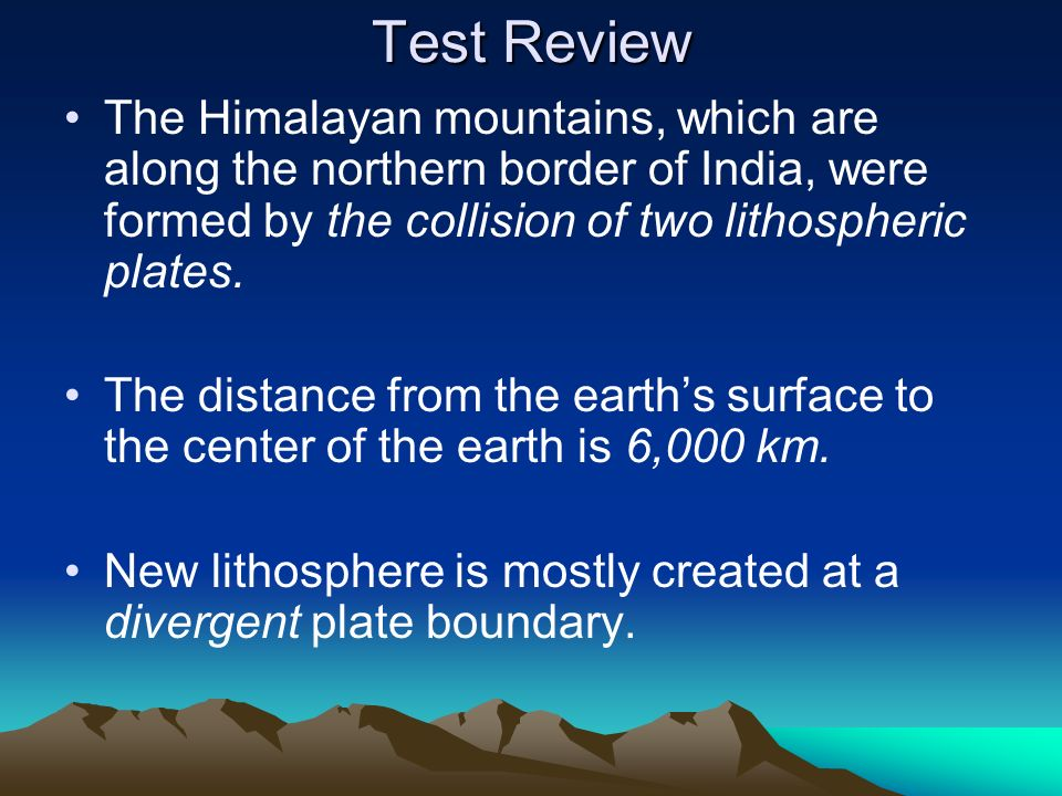 Test ReviewThe Himalayan mountains, which are along the northern border of India, were formed by the collision of two lithospheric plates.