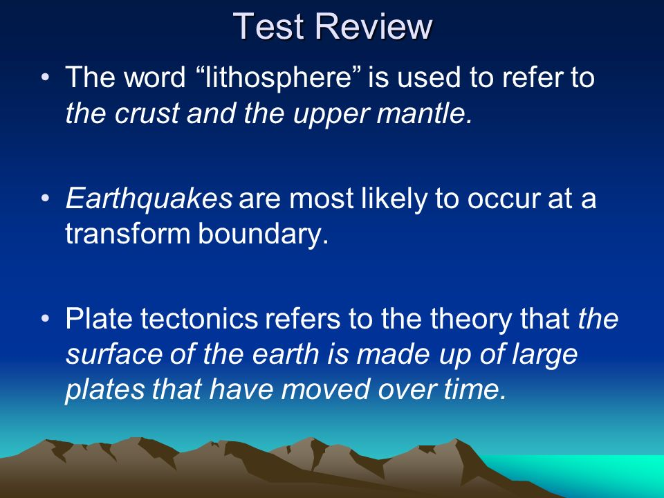 Test ReviewThe word lithosphere is used to refer to the crust and the upper mantle. Earthquakes are most likely to occur at a transform boundary.